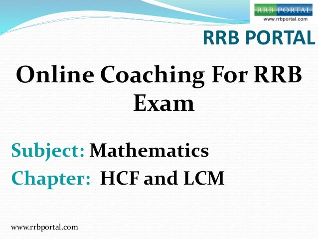 www.rrbportal.com RRB PORTAL Online Coaching For RRB Exam Subject: Mathematics Chapter: HCF and LCM