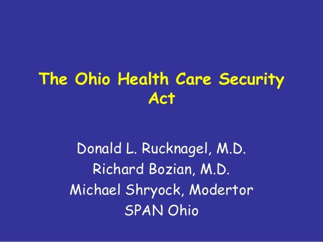 The Ohio Health Care Security Act Donald L. Rucknagel, M.D. Richard Bozian, M.D. Michael Shryock, Modertor SPAN Ohio