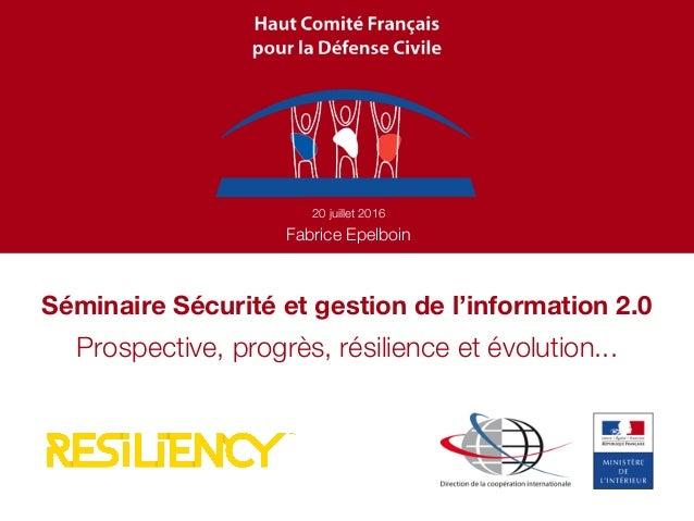 Séminaire Sécurité et gestion de l'information 2.0 20 juillet 2016 Fabrice Epelboin Prospective, progrès, résilience et év...