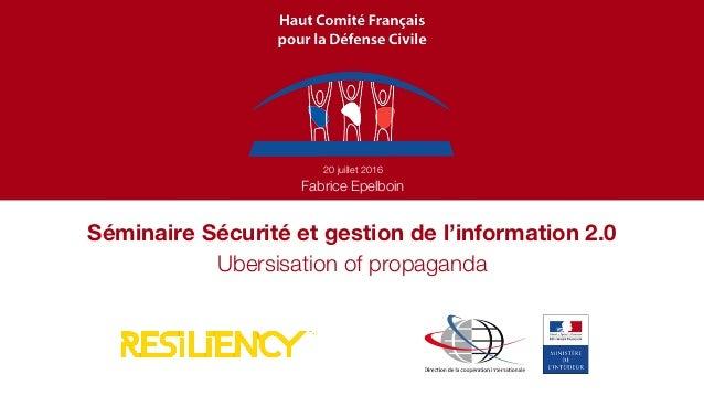 Séminaire Sécurité et gestion de l'information 2.0 20 juillet 2016 Fabrice Epelboin Ubersisation of propaganda