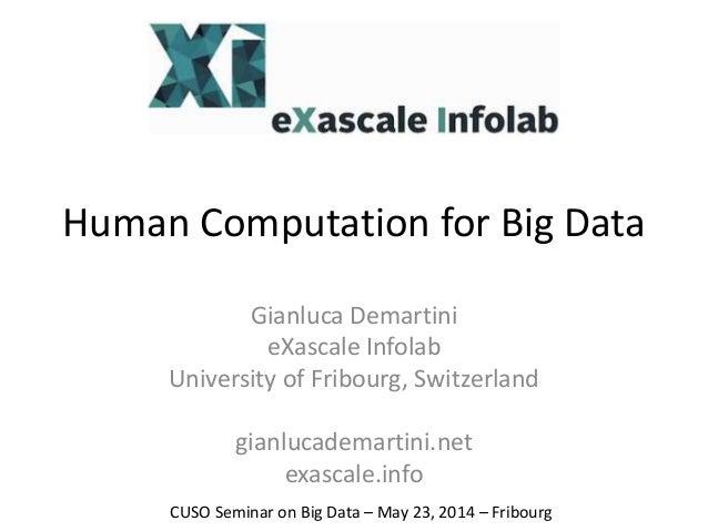 Human Computation for Big Data Gianluca Demartini eXascale Infolab University of Fribourg, Switzerland gianlucademartini.n...