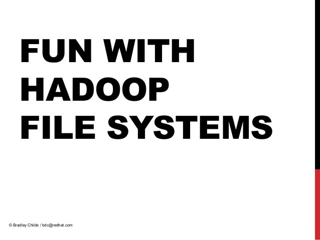 FUN WITHHADOOPFILE SYSTEMS© Bradley Childs / bdc@redhat.com