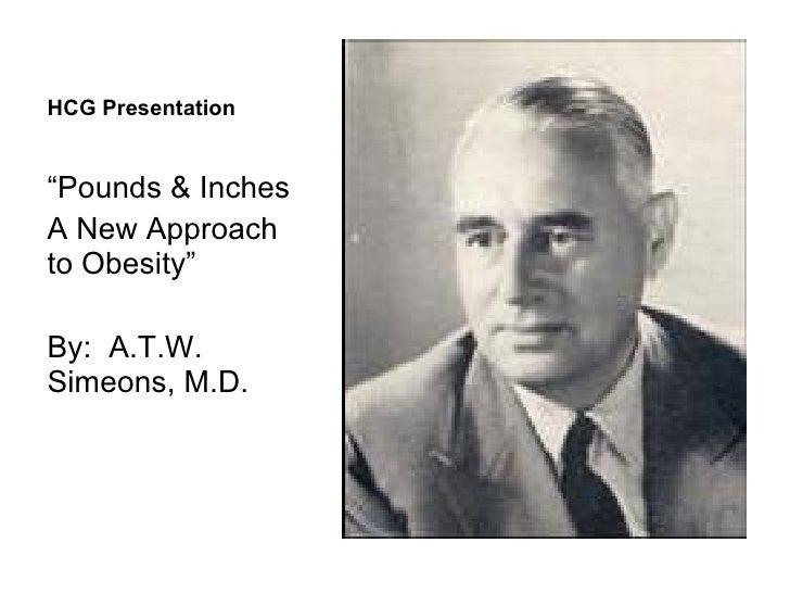 "HCG Presentation <ul><li>"" Pounds & Inches </li></ul><ul><li>A New Approach to Obesity"" </li></ul><ul><li>By:  A.T.W. Sime..."
