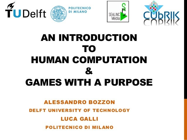 AN INTRODUCTION TO HUMAN COMPUTATION & GAMES WITH A PURPOSE ALESSANDRO BOZZON DELFT UNIVERSITY OF TECHNOLOGY LUCA GALLI PO...