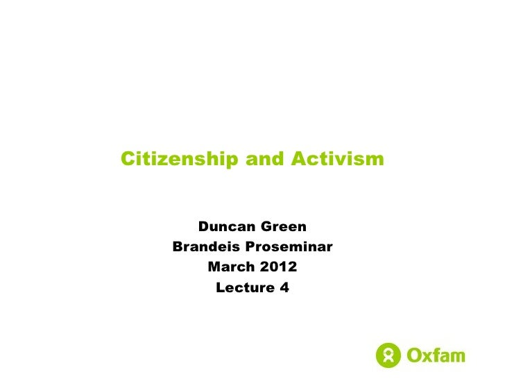 Citizenship and Activism       Duncan Green    Brandeis Proseminar        March 2012         Lecture 4