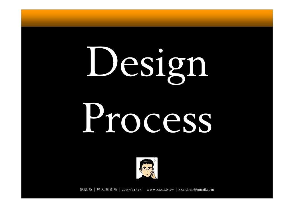 Design Process 陳啟亮 | 師大圖資所 | 2007/11/27 | www.xxc.idv.tw | xxc.chen@gmail.com