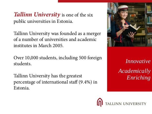 Tallinn University is one of the six  public universities in Estonia.  Tallinn University was founded as a merger  of a nu...