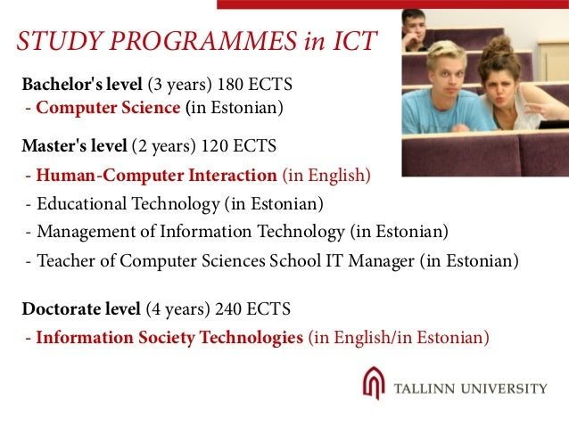 Bachelor's level (3 years) 180 ECTS  - Computer Science (in Estonian)  Master's level (2 years) 120 ECTS  - Human-Computer...