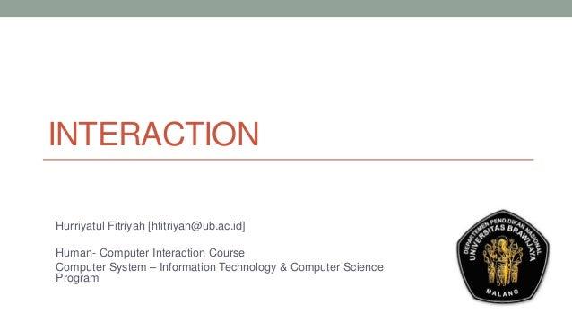 INTERACTION Hurriyatul Fitriyah [hfitriyah@ub.ac.id] Human- Computer Interaction Course Computer System – Information Tech...