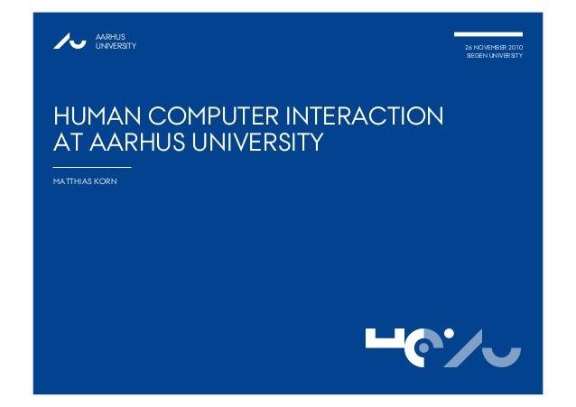 AARHUS UNIVERSITY 26 NOVEMBER 2010 SIEGEN UNIVERSITY HUMAN COMPUTER INTERACTION AT AARHUS UNIVERSITY MATTHIAS KORN 1@AUHCI