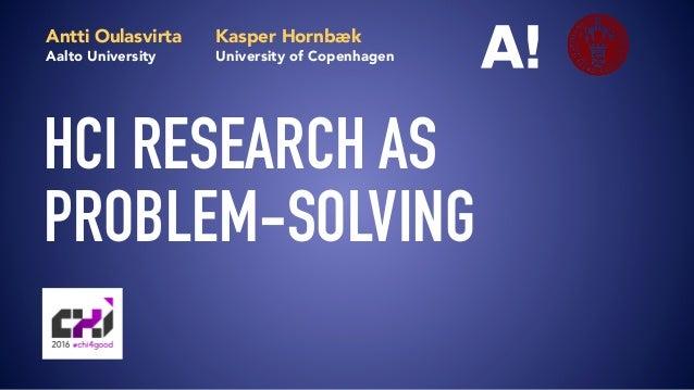 HCI RESEARCH AS PROBLEM-SOLVING Antti Oulasvirta Aalto University Kasper Hornbæk University of Copenhagen