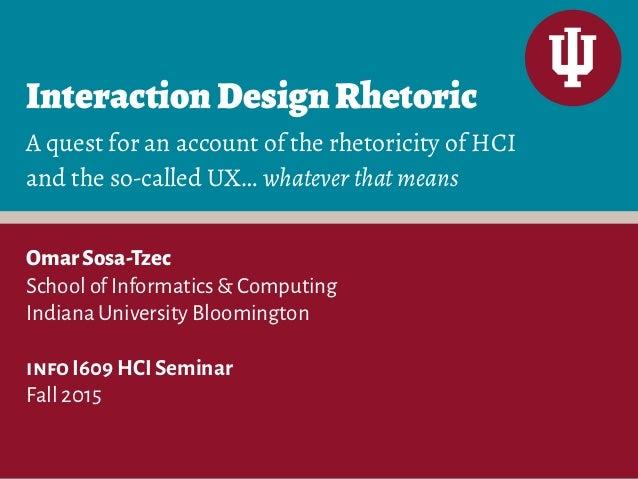 InteractionDesignRhetoric OmarSosa-Tzec School of Informatics & Computing Indiana University Bloomington info I609 HCI Sem...