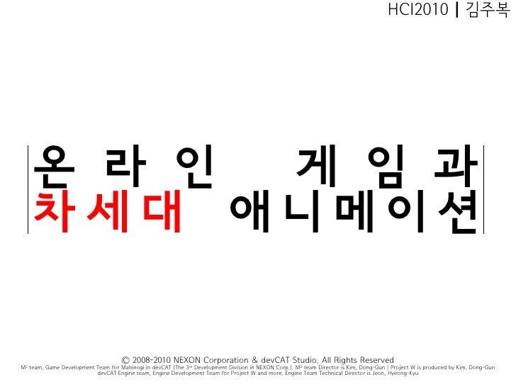 HCI2010 | 김주복         온 라 인 게 임 과     차세대 애니메이션                                       Ⓒ 2008-2010 NEXON Corporation & devC...