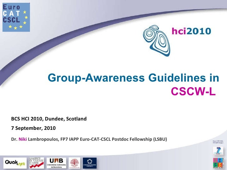 Group-Awareness Guidelines in  CSCW-L   BCS HCI 2010, Dundee, Scotland 7 September, 2010 Dr.  Niki  Lambropoulos, FP7 IAPP...
