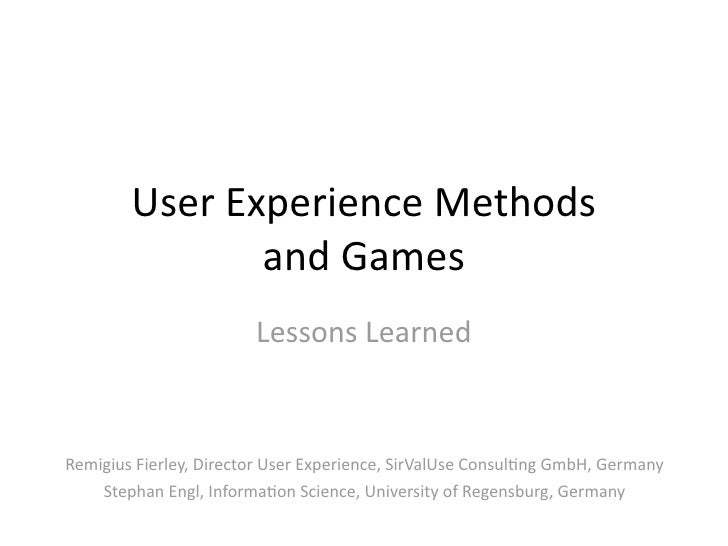 UserExperienceMethods                andGames                         LessonsLearned   RemigiusFierley,DirectorUse...