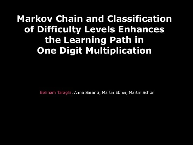 Markov Chain and Classification of Difficulty Levels Enhances the Learning Path in One Digit Multiplication Behnam Taraghi...
