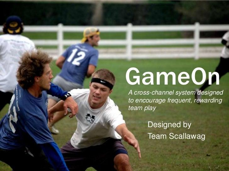 GameOnA cross-channel system designedto encourage frequent, rewardingteam play      Designed by      Team Scallawag