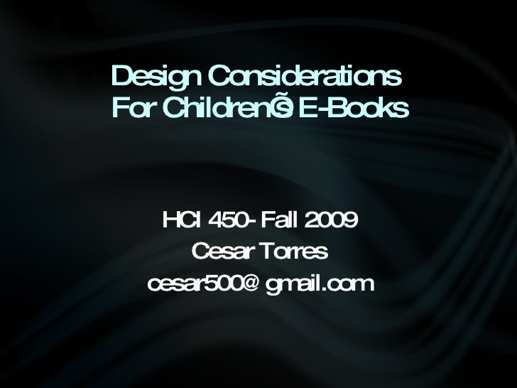 Design Considerations  For Children's E-Books <ul><li>HCI 450- Fall 2009 </li></ul><ul><li>Cesar Torres </li></ul><ul><li>...