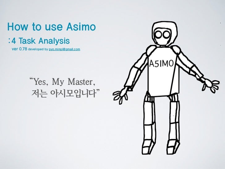 """How to use Asimo:4 Task Analysis ver 0.78 developed by pyo.mingi@gmail.com           """"Y My Master,             es,        ..."""