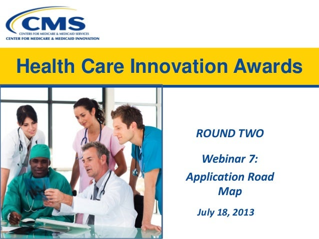 Health Care Innovation Awards ROUND TWO Webinar 7: Application Road Map July 18, 2013