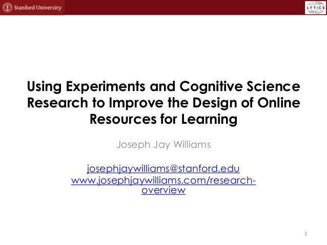 Using Experiments and Cognitive Science Research to Improve the Design of Online Resources for Learning Joseph Jay William...