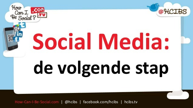 Social Media:         de volgende stapHow-Can-I-Be-Social.com | @hcibs | facebook.com/hcibs | hcibs.tv