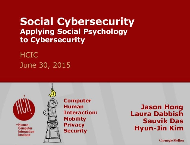 ©2015CarnegieMellonUniversity:1 Social Cybersecurity Applying Social Psychology to Cybersecurity Jason Hong Laura Dabbish ...