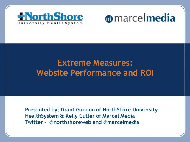 Extreme Measures: Website Performance and ROI Presented by: Grant Gannon of NorthShore University HealthSystem & Kelly Cut...