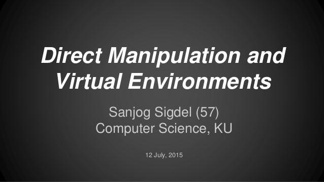 Direct Manipulation and Virtual Environments Sanjog Sigdel (57) Computer Science, KU 12 July, 2015