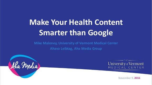 Make Your Health Content Smarter than Google Mike Maloney, University of Vermont Medical Center Ahava Leibtag, Aha Media G...