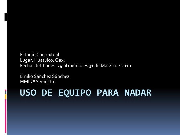 Uso de equipo para nadar<br />Estudio Contextual<br />Lugar: Huatulco, Oax.<br />Fecha: del  Lunes  29 al miércoles 31 de ...