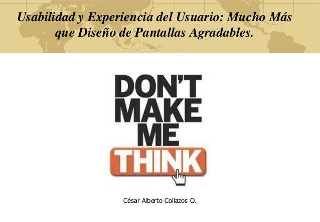 Usabilidad y Experiencia del Usuario: Mucho Más que Diseño de Pantallas Agradables. César Alberto Collazos O.