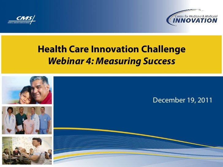 Health Care Innovation Challenge  Webinar 4: Measuring Success                        December 19, 2011