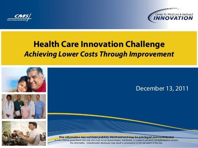 Health Care Innovation Challenge Achieving Lower Costs Through Improvement December 13, 2011 This information has not been...