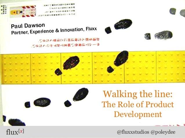 flux[x] @fluxxstudios @poleydeeWalking the line:The Role of ProductDevelopmentPaul DawsonPartner, Experience & Innovation,...