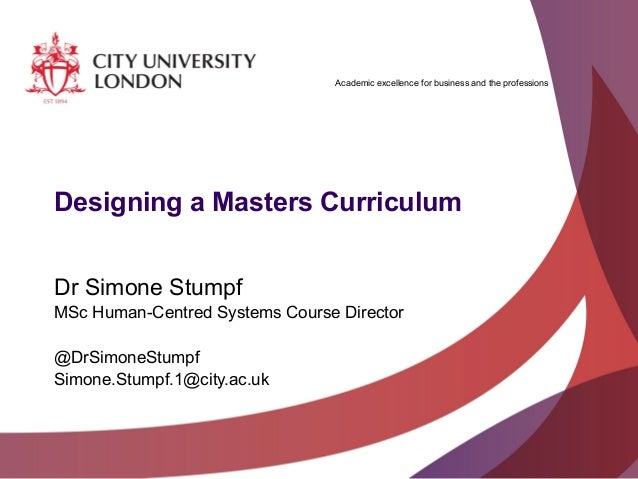 Academic excellence for business and the professionsDesigning a Masters CurriculumDr Simone StumpfMSc Human-Centred System...