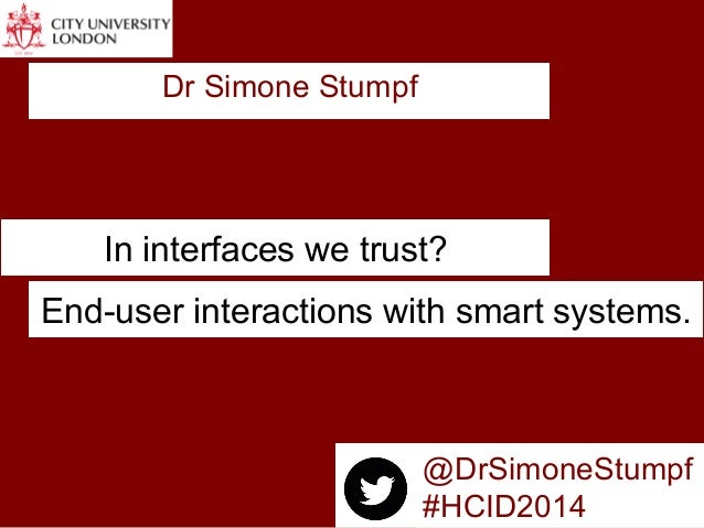 In interfaces we trust? Dr Simone Stumpf End-user interactions with smart systems. @DrSimoneStumpf #HCID2014