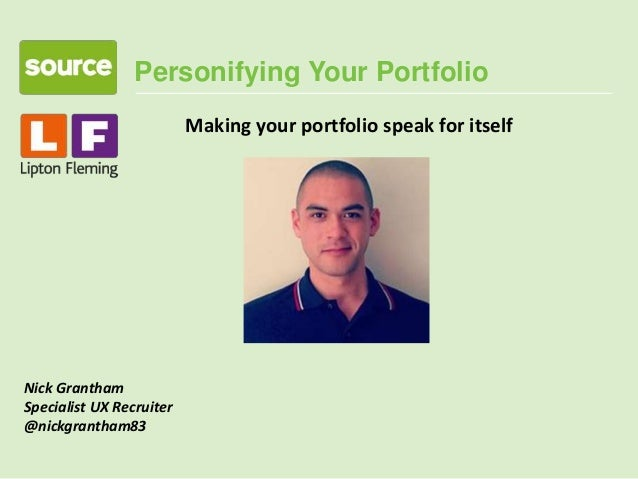 Personifying Your Portfolio Nick Grantham Specialist UX Recruiter @nickgrantham83 Making your portfolio speak for itself
