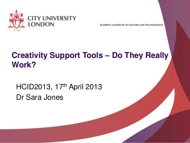 Academic excellence for business and the professionsCreativity Support Tools – Do They ReallyWork?HCID2013, 17th April 201...