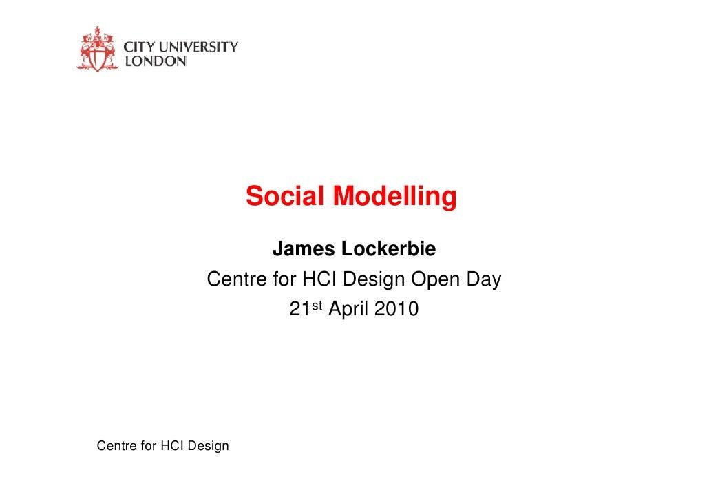 Social Modelling                         James Lockerbie                  Centre for HCI Design Open Day                  ...