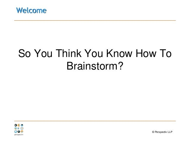 WelcomeSo You Think You Know How ToBrainstorm?© Perspectiv LLP