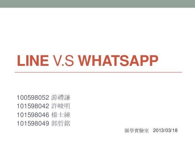 LINE V.S WHATSAPP100598052 游禮謙101598042 許峻明101598046 楊士練101598049 郭哲銘                圖學實驗室 2013/03/18