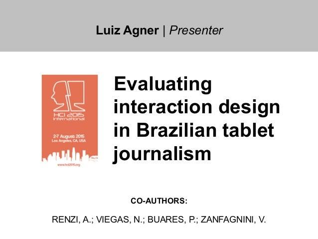 Luiz Agner | Presenter Evaluating interaction design in Brazilian tablet journalism CO-AUTHORS: RENZI, A.; VIEGAS, N.; BUA...
