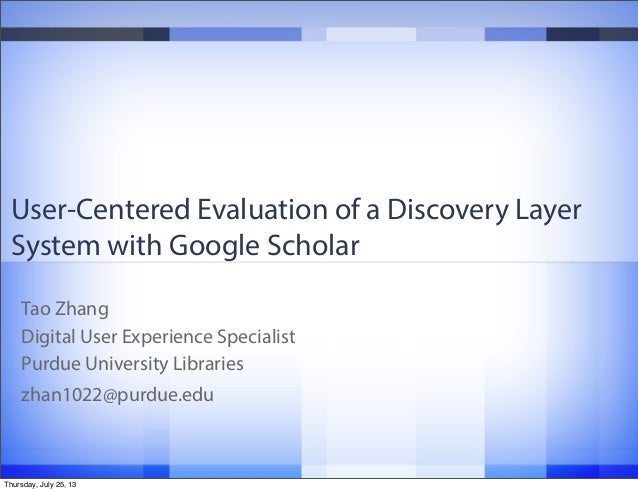 User-Centered Evaluation of a Discovery Layer System with Google Scholar Tao Zhang Digital User Experience Specialist Purd...
