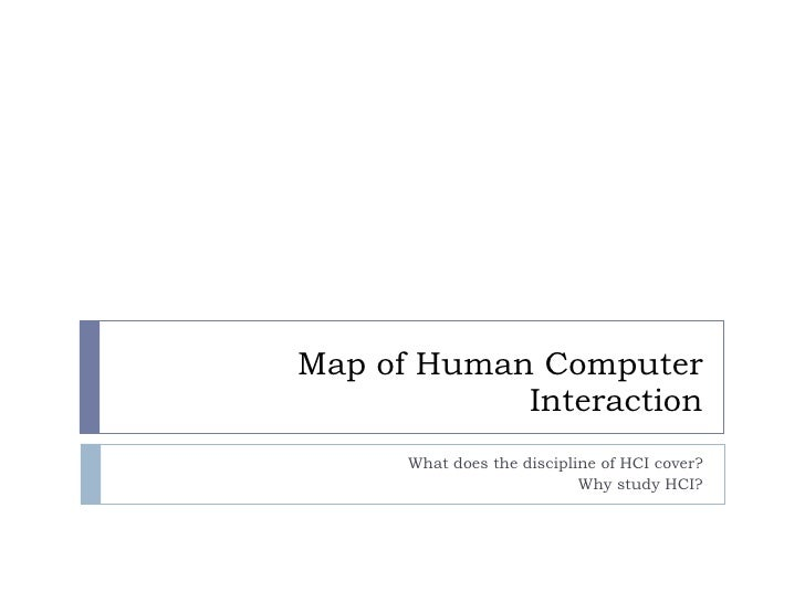 Map of Human Computer Interaction What does the discipline of HCI cover? Why study HCI?