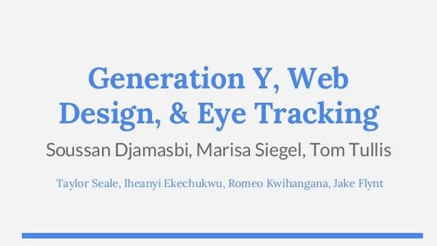 Generation Y, Web Design, & Eye Tracking Soussan Djamasbi, Marisa Siegel, Tom Tullis Taylor Seale, Iheanyi Ekechukwu, Rome...