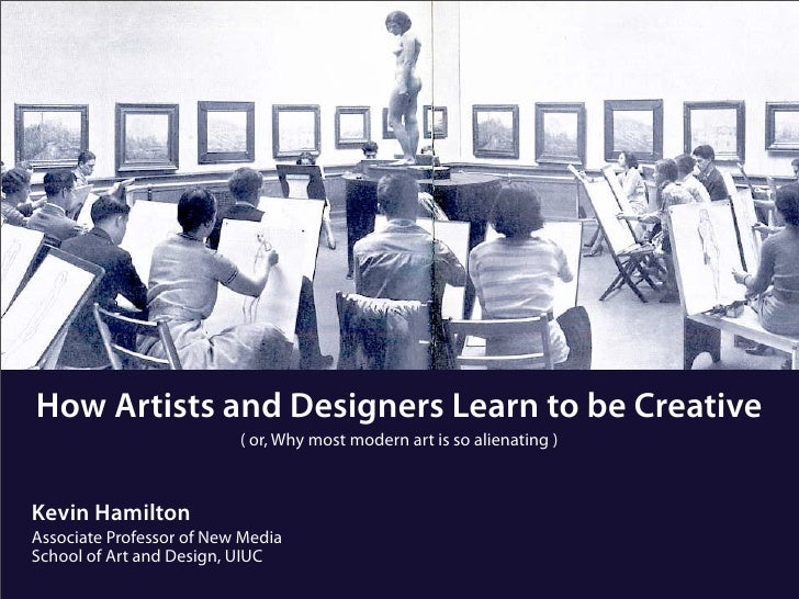 How Artists and Designers Learn to be Creative                           ( or, Why most modern art is so alienating )    K...