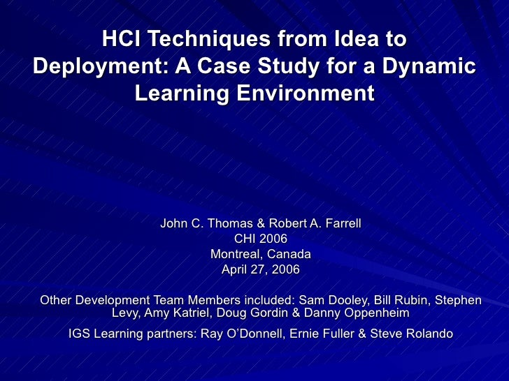 HCI Techniques from Idea to Deployment: A Case Study for a Dynamic Learning Environment John C. Thomas & Robert A. Farrell...