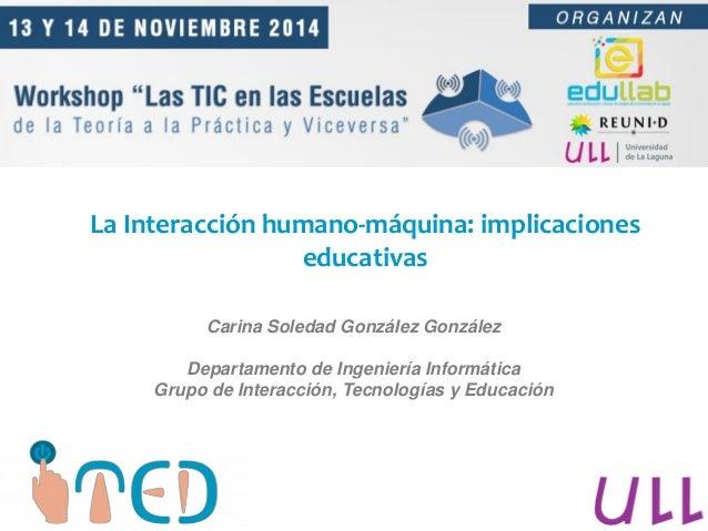 La Interacción humano-máquina: implicaciones educativas Carina Soledad González González Departamento de Ingeniería Inform...