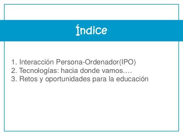 Índice 1. Interacción Persona-Ordenador(IPO) 2. Tecnologías: hacia donde vamos…. 3. Retos y oportunidades para la educación